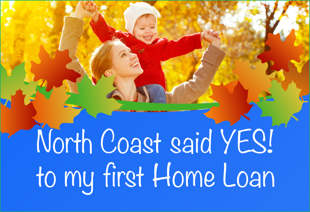 North Coast Said YES! to my first Home Loan.